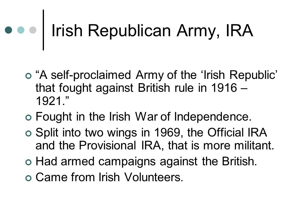 Irish Republican Army, IRA A self-proclaimed Army of the 'Irish Republic' that fought against British rule in 1916 – 1921. Fought in the Irish War of Independence.