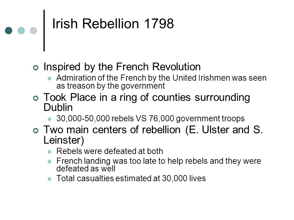 Irish Rebellion 1798 Inspired by the French Revolution Admiration of the French by the United Irishmen was seen as treason by the government Took Place in a ring of counties surrounding Dublin 30,000-50,000 rebels VS 76,000 government troops Two main centers of rebellion (E.