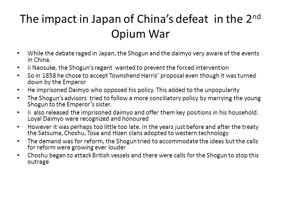 The impact in Japan of China's defeat in the 2 nd Opium War While the debate raged in Japan, the Shogun and the daimyo very aware of the events in China.