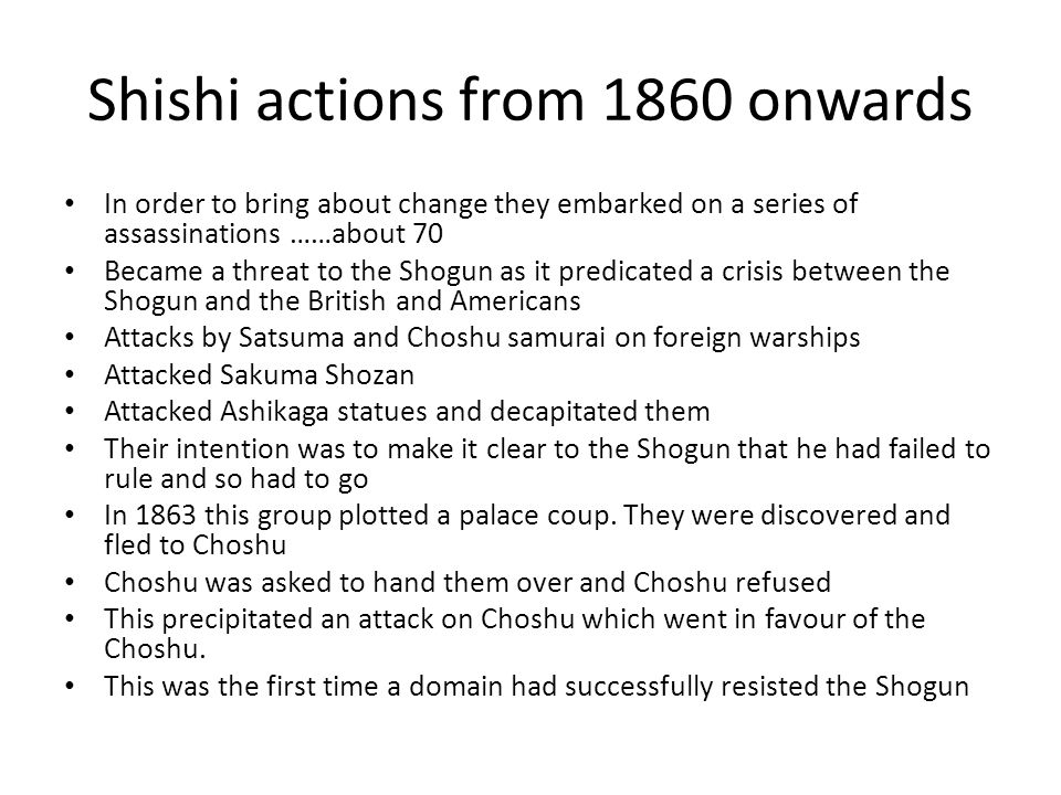 Shishi actions from 1860 onwards In order to bring about change they embarked on a series of assassinations ……about 70 Became a threat to the Shogun as it predicated a crisis between the Shogun and the British and Americans Attacks by Satsuma and Choshu samurai on foreign warships Attacked Sakuma Shozan Attacked Ashikaga statues and decapitated them Their intention was to make it clear to the Shogun that he had failed to rule and so had to go In 1863 this group plotted a palace coup.