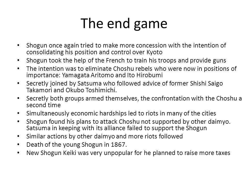 The end game Shogun once again tried to make more concession with the intention of consolidating his position and control over Kyoto Shogun took the help of the French to train his troops and provide guns The intention was to eliminate Choshu rebels who were now in positions of importance: Yamagata Aritomo and Ito Hirobumi Secretly joined by Satsuma who followed advice of former Shishi Saigo Takamori and Okubo Toshimichi.