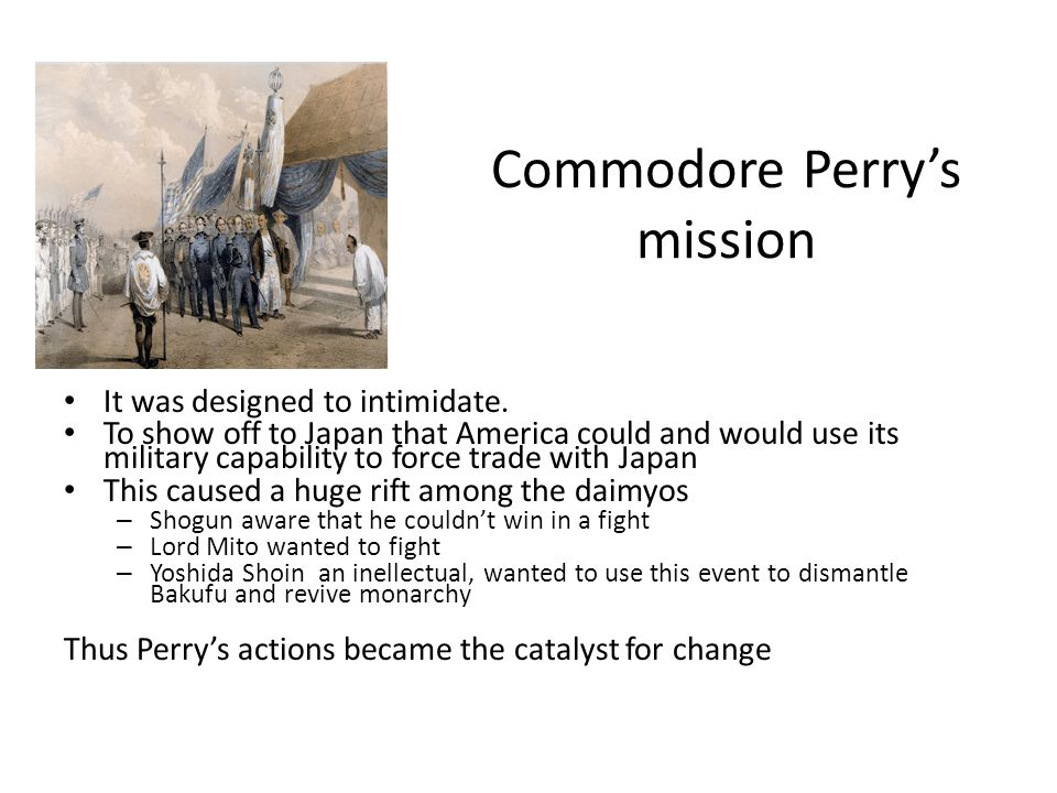 Shogun's response to Perry Commodore Perry's demands created a crisis /revolution in Japan Shogun wanted mediation Elder Daimyo wanted to stall for time and strengthen Japan and then fight to get rid of the Samurai Younger samurai mostly of the rebel domains called for expulsion of 'barbarians' ( Sonno joi= expel the barbarian,revere the Emperor)