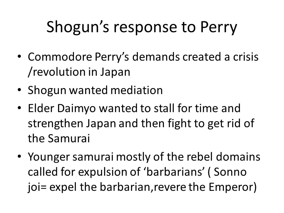 Shogun's response to Perry Commodore Perry's demands created a crisis /revolution in Japan Shogun wanted mediation Elder Daimyo wanted to stall for ti