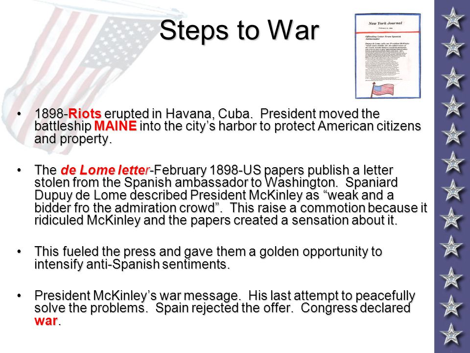 Steps to War 1898-Riots erupted in Havana, Cuba. President moved the battleship MAINE into the city's harbor to protect American citizens and property