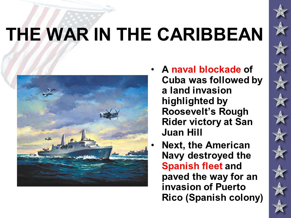 THE WAR IN THE CARIBBEAN A naval blockade of Cuba was followed by a land invasion highlighted by Roosevelt's Rough Rider victory at San Juan Hill Next