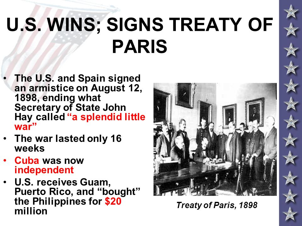 "U.S. WINS; SIGNS TREATY OF PARIS The U.S. and Spain signed an armistice on August 12, 1898, ending what Secretary of State John Hay called ""a splendid"