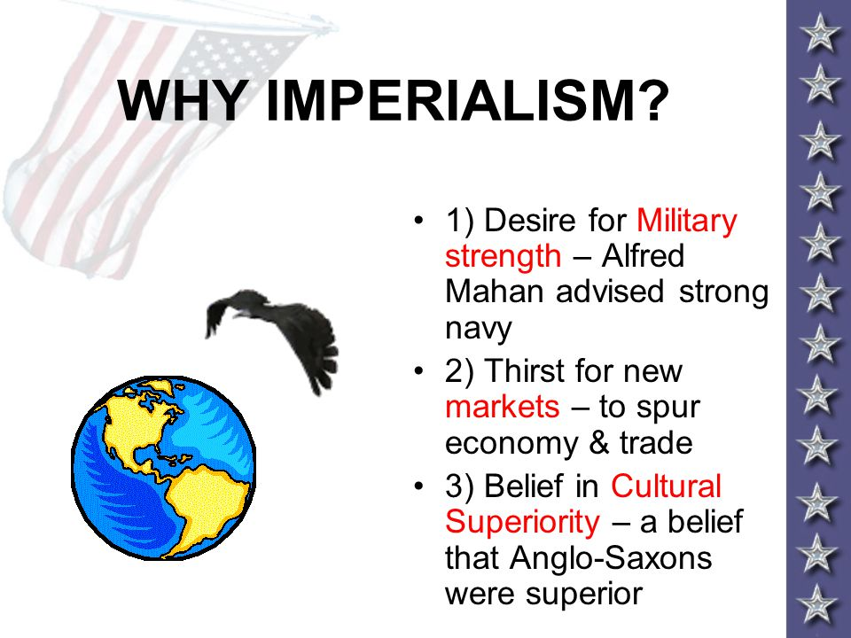 WHY IMPERIALISM? 1) Desire for Military strength – Alfred Mahan advised strong navy 2) Thirst for new markets – to spur economy & trade 3) Belief in C