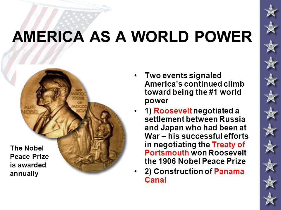 AMERICA AS A WORLD POWER Two events signaled America's continued climb toward being the #1 world power 1) Roosevelt negotiated a settlement between Ru