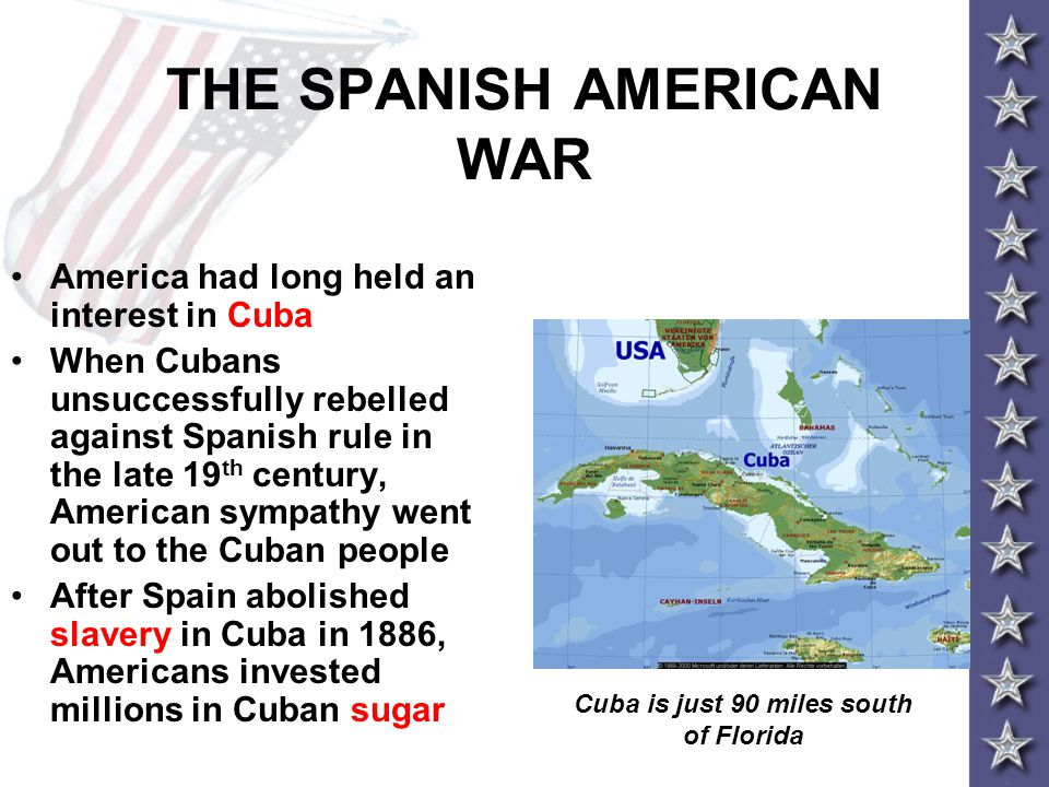 THE SPANISH AMERICAN WAR America had long held an interest in Cuba When Cubans unsuccessfully rebelled against Spanish rule in the late 19 th century,