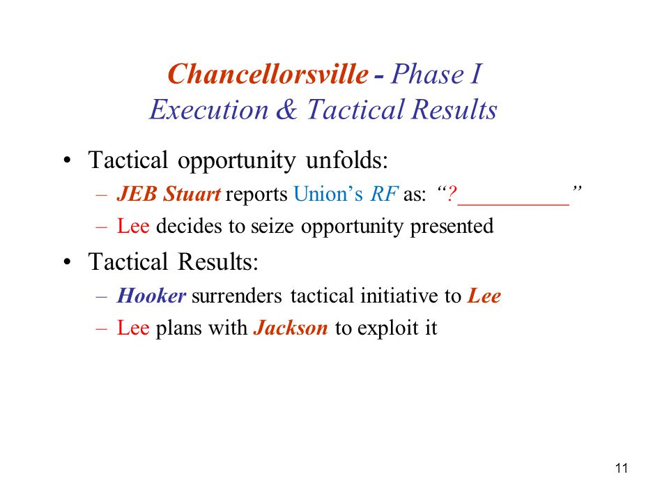 11 Chancellorsville - Phase I Execution & Tactical Results Tactical opportunity unfolds: –JEB Stuart reports Union's RF as: __________ –Lee decides to seize opportunity presented Tactical Results: –Hooker surrenders tactical initiative to Lee –Lee plans with Jackson to exploit it