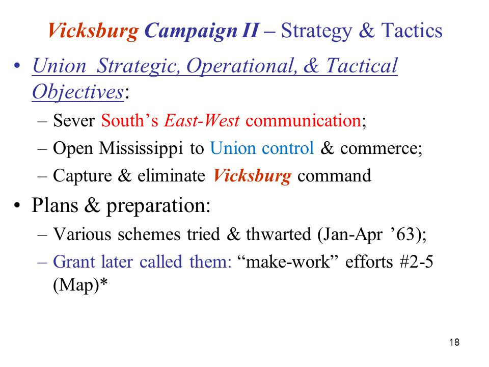 18 Vicksburg Campaign II – Strategy & Tactics Union Strategic, Operational, & Tactical Objectives: –Sever South's East-West communication; –Open Mississippi to Union control & commerce; –Capture & eliminate Vicksburg command Plans & preparation: –Various schemes tried & thwarted (Jan-Apr '63); –Grant later called them: make-work efforts #2-5 (Map)*