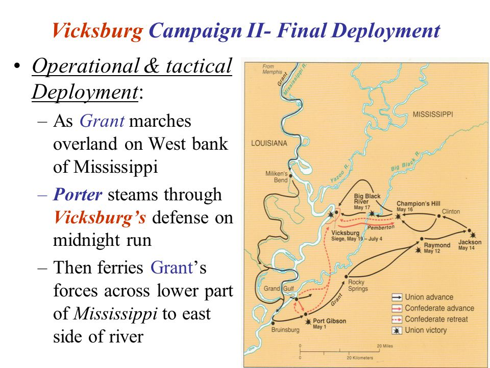20 Vicksburg Campaign II- Final Deployment Operational & tactical Deployment: –As Grant marches overland on West bank of Mississippi –Porter steams through Vicksburg's defense on midnight run –Then ferries Grant's forces across lower part of Mississippi to east side of river