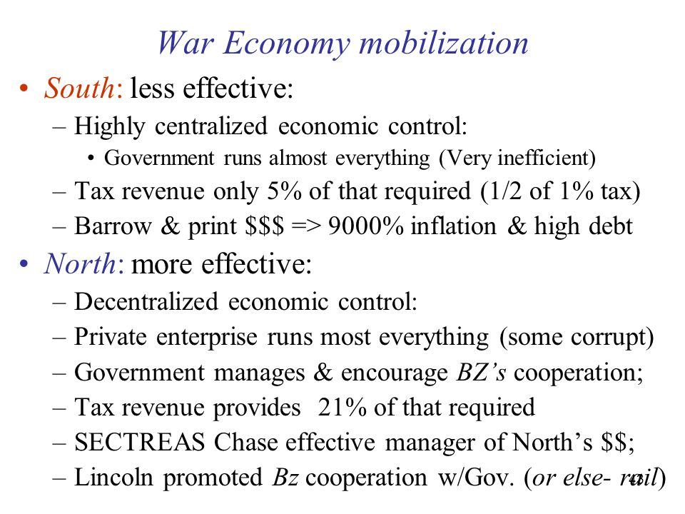 43 War Economy mobilization South: less effective: –Highly centralized economic control: Government runs almost everything (Very inefficient) –Tax revenue only 5% of that required (1/2 of 1% tax) –Barrow & print $$$ => 9000% inflation & high debt North: more effective: –Decentralized economic control: –Private enterprise runs most everything (some corrupt) –Government manages & encourage BZ's cooperation; –Tax revenue provides 21% of that required –SECTREAS Chase effective manager of North's $$; –Lincoln promoted Bz cooperation w/Gov.