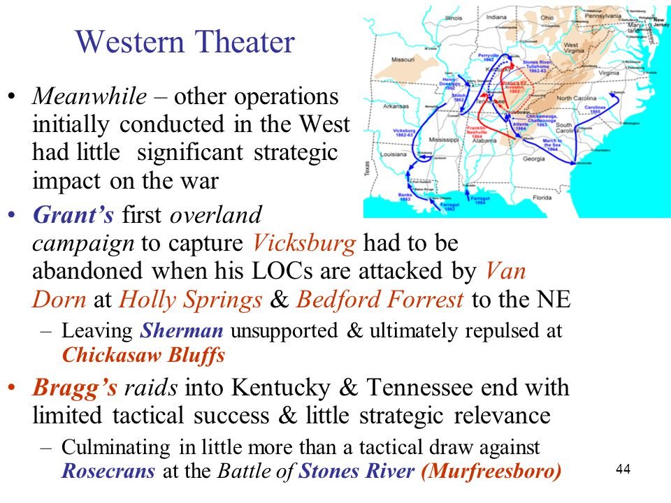 44 Western Theater Meanwhile – other operations initially conducted in the West had little significant strategic impact on the war Grant's first overl