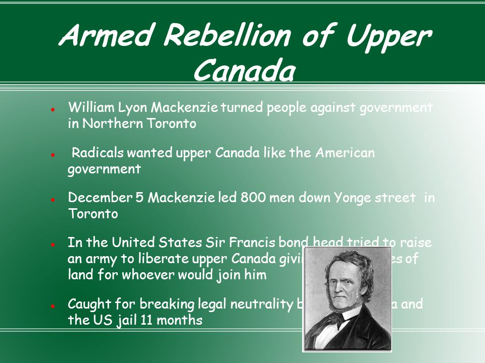 Armed Rebellion of Upper Canada William Lyon Mackenzie turned people against government in Northern Toronto Radicals wanted upper Canada like the Amer