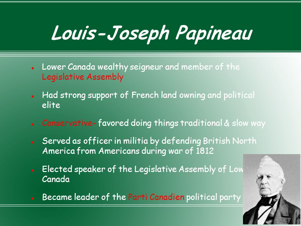 Government in Lower Canada Governor-British appointed Legislative Council- English-speaking merchants and seigneurs; friends of Governor; appointed not elected; veto power Legislative Assembly voted by citizens Two political parties dominated- Chateau Clique, Parti Canadien (Parti Patriote) Chateau Clique- Wealthy British and French who supported British rule Parti Canadien- Wealthy and poor French- early separatists