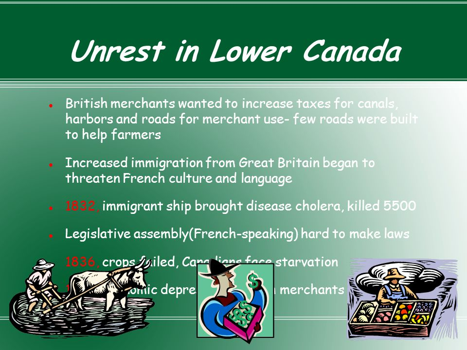 Unrest in Lower Canada British merchants wanted to increase taxes for canals, harbors and roads for merchant use- few roads were built to help farmers
