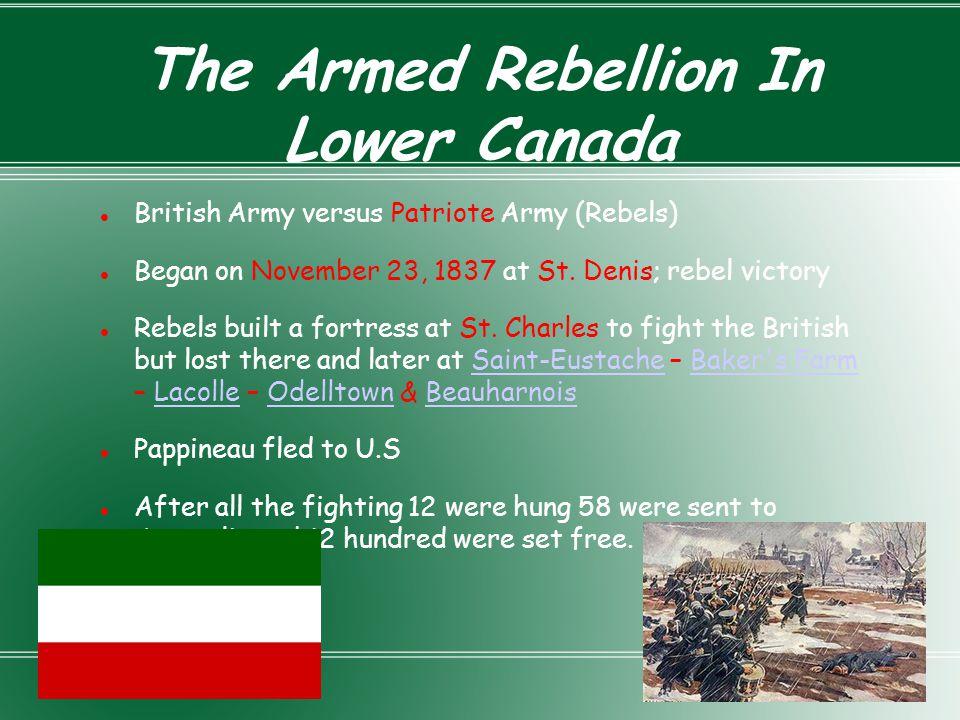 The Armed Rebellion In Lower Canada British Army versus Patriote Army (Rebels) Began on November 23, 1837 at St. Denis; rebel victory Rebels built a f
