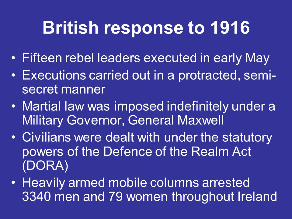 British response to 1916 Fifteen rebel leaders executed in early May Executions carried out in a protracted, semi- secret manner Martial law was impos
