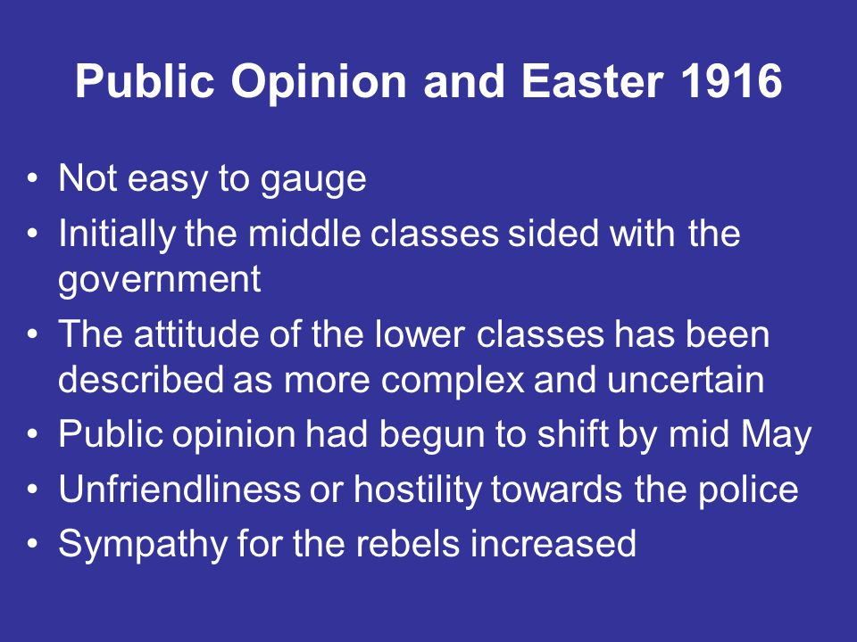 Public Opinion and Easter 1916 Not easy to gauge Initially the middle classes sided with the government The attitude of the lower classes has been des