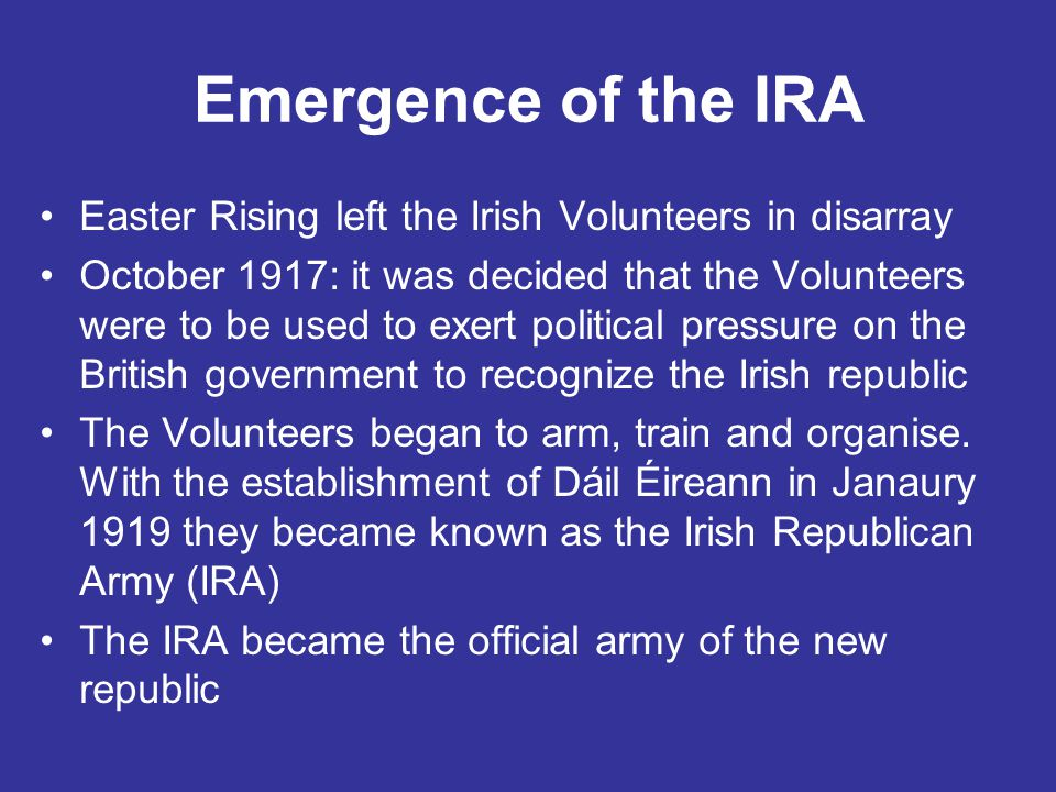 Emergence of the IRA Easter Rising left the Irish Volunteers in disarray October 1917: it was decided that the Volunteers were to be used to exert pol