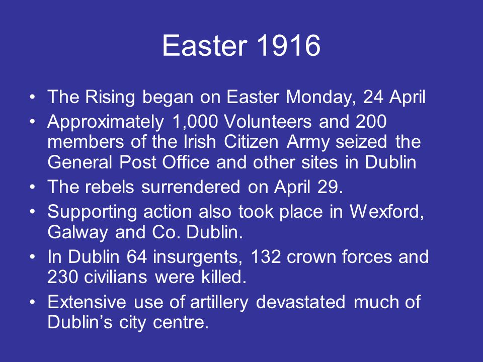 Easter 1916 The Rising began on Easter Monday, 24 April Approximately 1,000 Volunteers and 200 members of the Irish Citizen Army seized the General Po