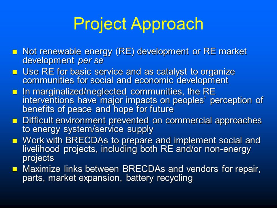 Project Approach Not renewable energy (RE) development or RE market development per se Not renewable energy (RE) development or RE market development per se Use RE for basic service and as catalyst to organize communities for social and economic development Use RE for basic service and as catalyst to organize communities for social and economic development In marginalized/neglected communities, the RE interventions have major impacts on peoples' perception of benefits of peace and hope for future In marginalized/neglected communities, the RE interventions have major impacts on peoples' perception of benefits of peace and hope for future Difficult environment prevented on commercial approaches to energy system/service supply Difficult environment prevented on commercial approaches to energy system/service supply Work with BRECDAs to prepare and implement social and livelihood projects, including both RE and/or non-energy projects Work with BRECDAs to prepare and implement social and livelihood projects, including both RE and/or non-energy projects Maximize links between BRECDAs and vendors for repair, parts, market expansion, battery recycling Maximize links between BRECDAs and vendors for repair, parts, market expansion, battery recycling