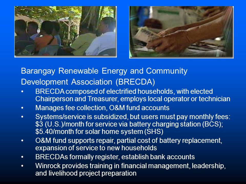 Barangay Renewable Energy and Community Development Association (BRECDA) BRECDA composed of electrified households, with elected Chairperson and Treasurer, employs local operator or technician Manages fee collection, O&M fund accounts Systems/service is subsidized, but users must pay monthly fees: $3 (U.S.)/month for service via battery charging station (BCS); $5.40/month for solar home system (SHS) O&M fund supports repair, partial cost of battery replacement, expansion of service to new households BRECDAs formally register, establish bank accounts Winrock provides training in financial management, leadership, and livelihood project preparation