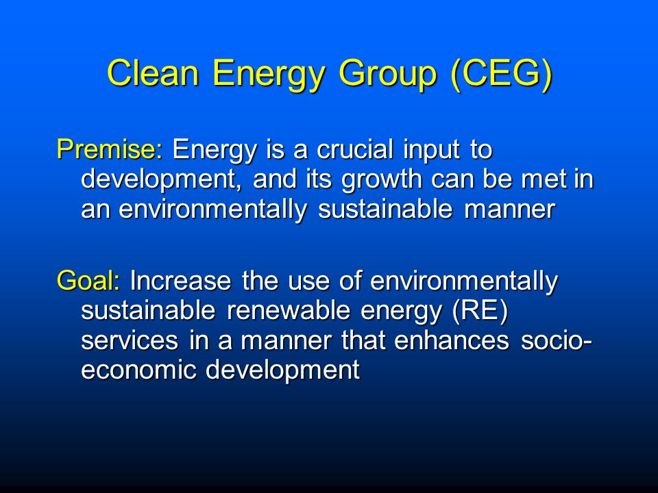 Clean Energy Group (CEG) Premise: Energy is a crucial input to development, and its growth can be met in an environmentally sustainable manner Goal: Increase the use of environmentally sustainable renewable energy (RE) services in a manner that enhances socio- economic development