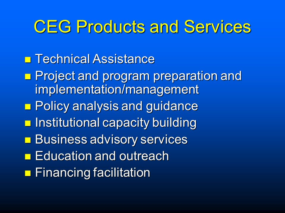 CEG Products and Services Technical Assistance Technical Assistance Project and program preparation and implementation/management Project and program preparation and implementation/management Policy analysis and guidance Policy analysis and guidance Institutional capacity building Institutional capacity building Business advisory services Business advisory services Education and outreach Education and outreach Financing facilitation Financing facilitation