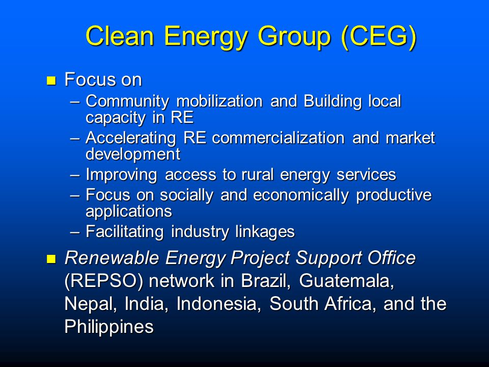 Clean Energy Group (CEG) Clean Energy Group (CEG) Focus on Focus on –Community mobilization and Building local capacity in RE –Accelerating RE commercialization and market development –Improving access to rural energy services –Focus on socially and economically productive applications –Facilitating industry linkages Renewable Energy Project Support Office (REPSO) network in Brazil, Guatemala, Nepal, India, Indonesia, South Africa, and the Philippines Renewable Energy Project Support Office (REPSO) network in Brazil, Guatemala, Nepal, India, Indonesia, South Africa, and the Philippines