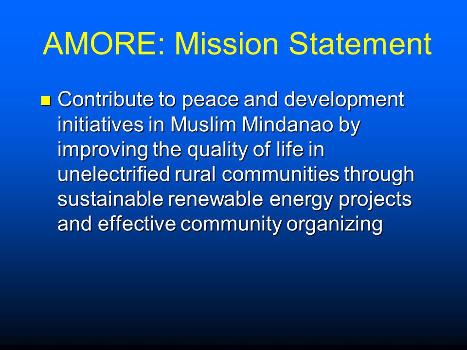 AMORE: Mission Statement Contribute to peace and development initiatives in Muslim Mindanao by improving the quality of life in unelectrified rural communities through sustainable renewable energy projects and effective community organizing Contribute to peace and development initiatives in Muslim Mindanao by improving the quality of life in unelectrified rural communities through sustainable renewable energy projects and effective community organizing