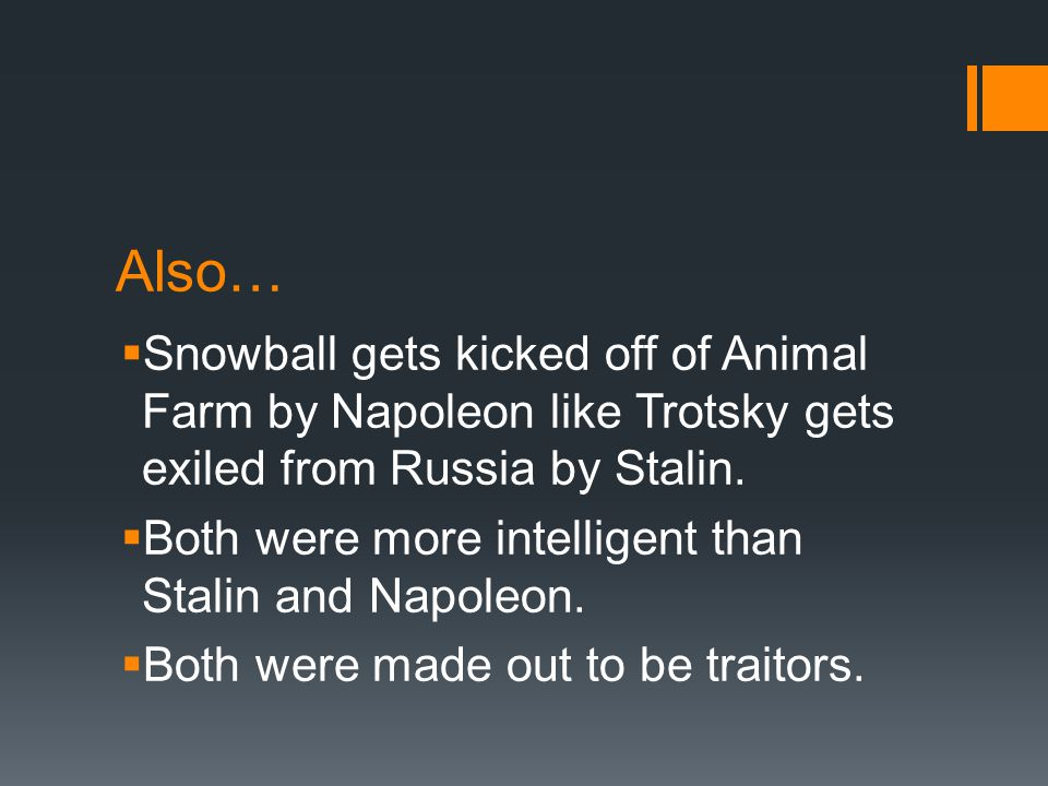 Also…  Snowball gets kicked off of Animal Farm by Napoleon like Trotsky gets exiled from Russia by Stalin.