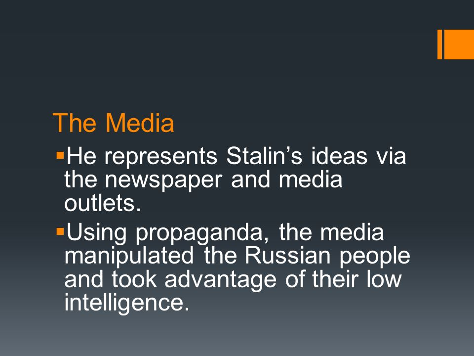 The Media  He represents Stalin's ideas via the newspaper and media outlets.