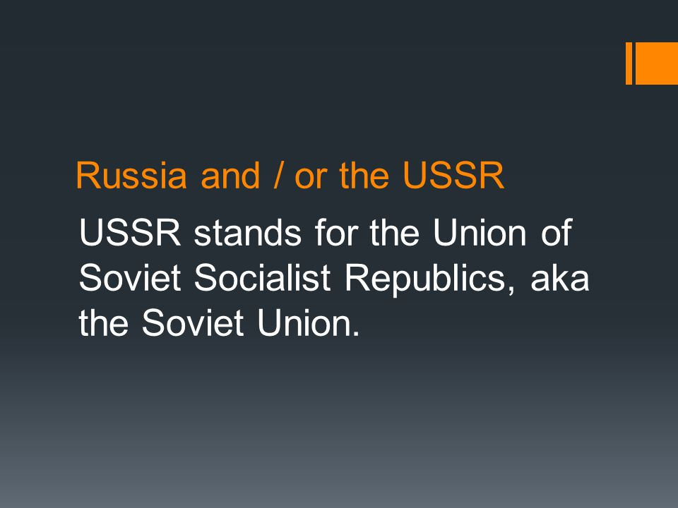 Russia and / or the USSR USSR stands for the Union of Soviet Socialist Republics, aka the Soviet Union.