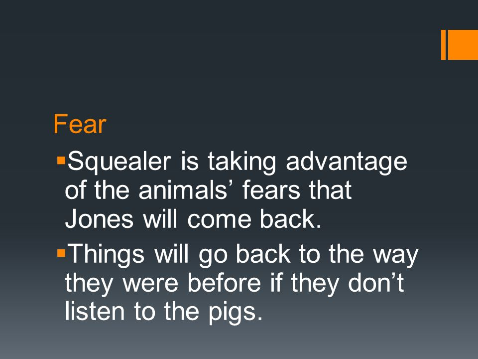Fear  Squealer is taking advantage of the animals' fears that Jones will come back.