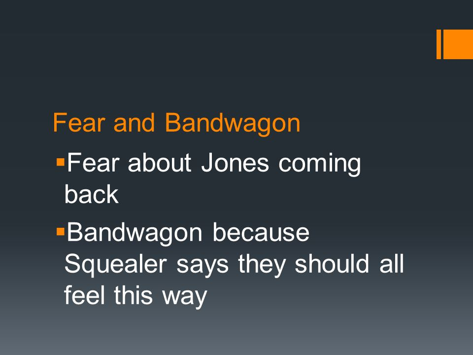 Fear and Bandwagon  Fear about Jones coming back  Bandwagon because Squealer says they should all feel this way