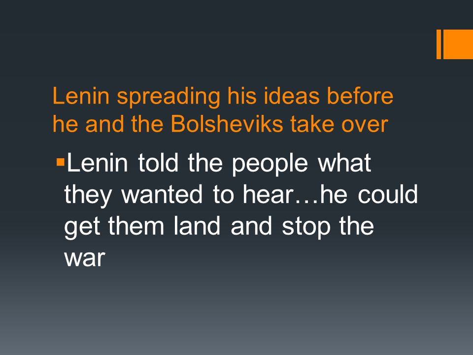 Lenin spreading his ideas before he and the Bolsheviks take over  Lenin told the people what they wanted to hear…he could get them land and stop the war