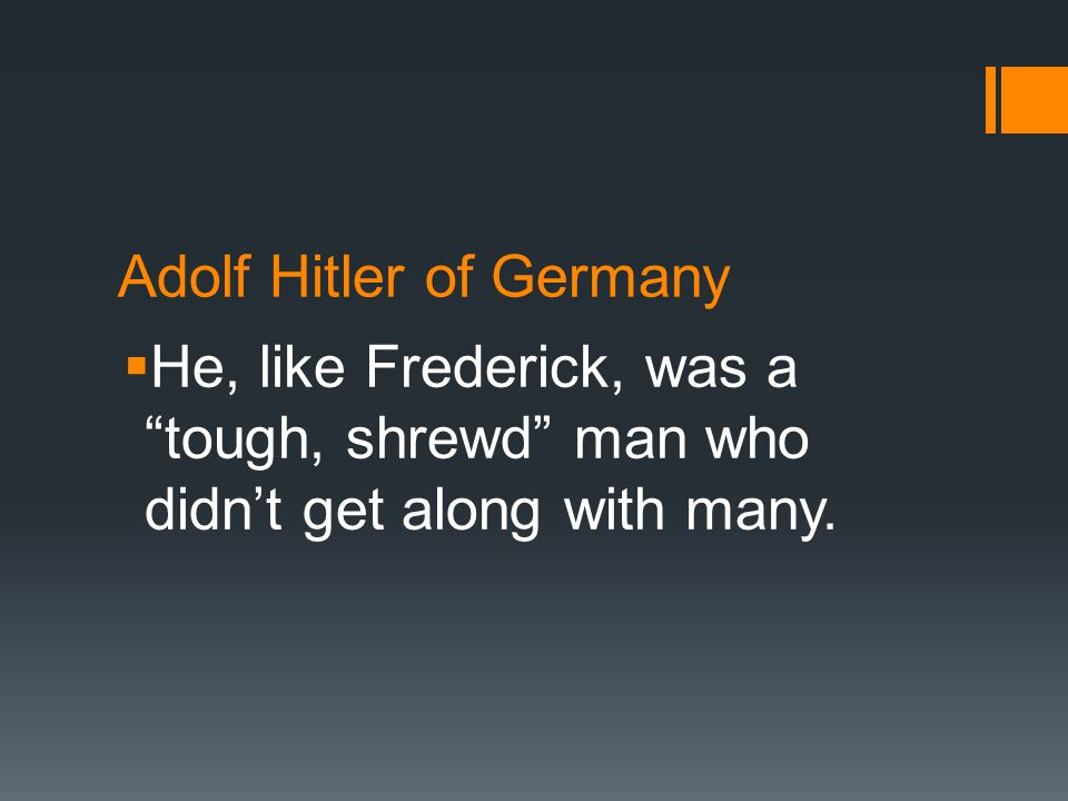 Adolf Hitler of Germany  He, like Frederick, was a tough, shrewd man who didn't get along with many.