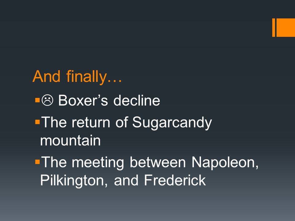 And finally…  Boxer's decline  The return of Sugarcandy mountain  The meeting between Napoleon, Pilkington, and Frederick