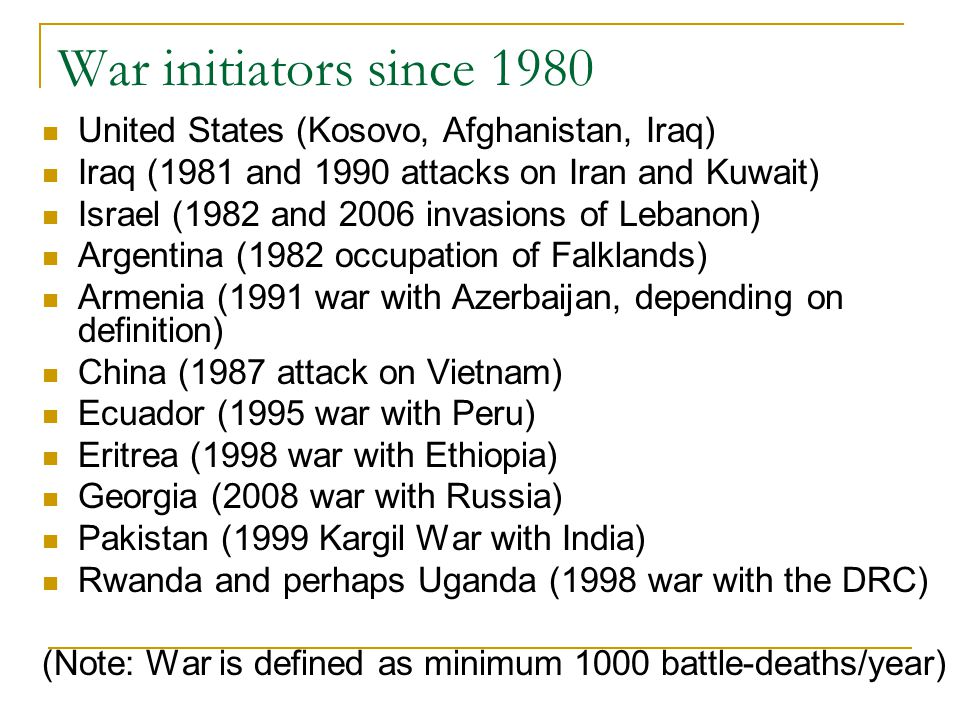 War initiators since 1980 United States (Kosovo, Afghanistan, Iraq) Iraq (1981 and 1990 attacks on Iran and Kuwait) Israel (1982 and 2006 invasions of