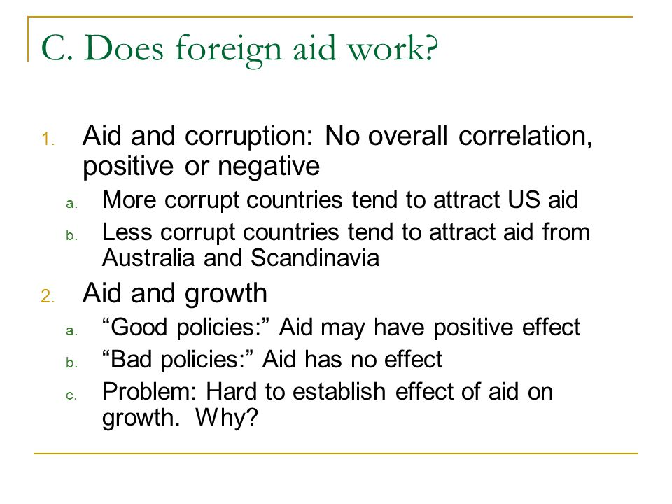 C. Does foreign aid work? 1. Aid and corruption: No overall correlation, positive or negative a. More corrupt countries tend to attract US aid b. Less