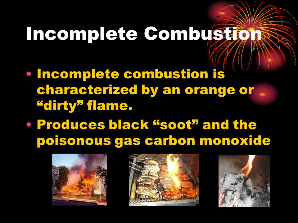 "Incomplete Combustion Incomplete combustion is characterized by an orange or ""dirty"" flame. Produces black ""soot"" and the poisonous gas carbon monoxid"