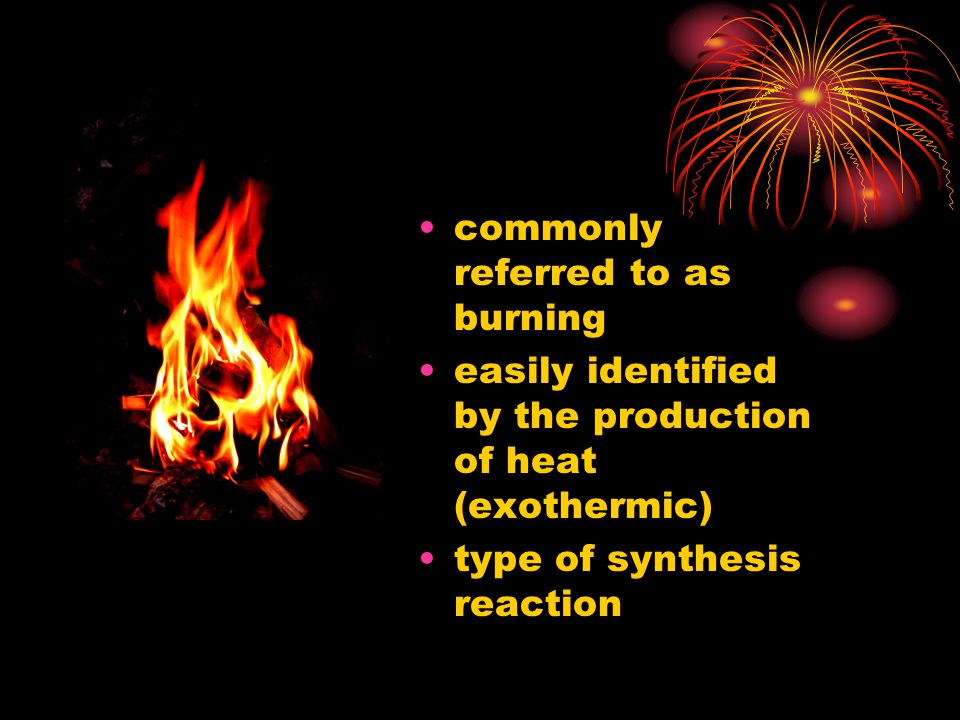 commonly referred to as burning easily identified by the production of heat (exothermic) type of synthesis reaction
