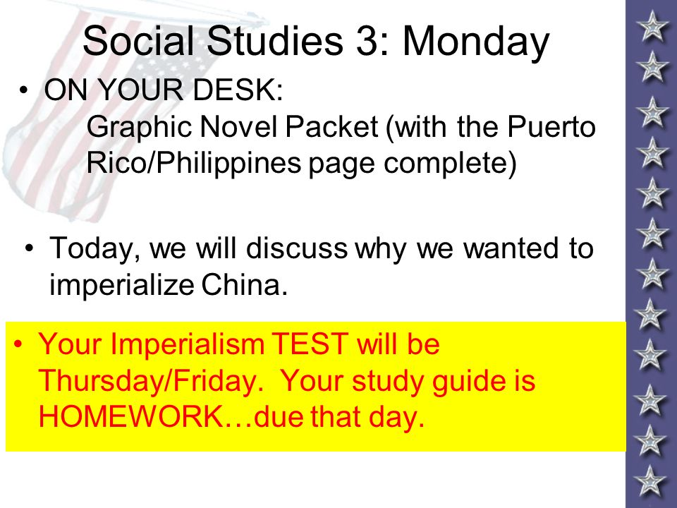 Social Studies 3: Monday ON YOUR DESK: Graphic Novel Packet (with the Puerto Rico/Philippines page complete) Today, we will discuss why we wanted to imperialize China.