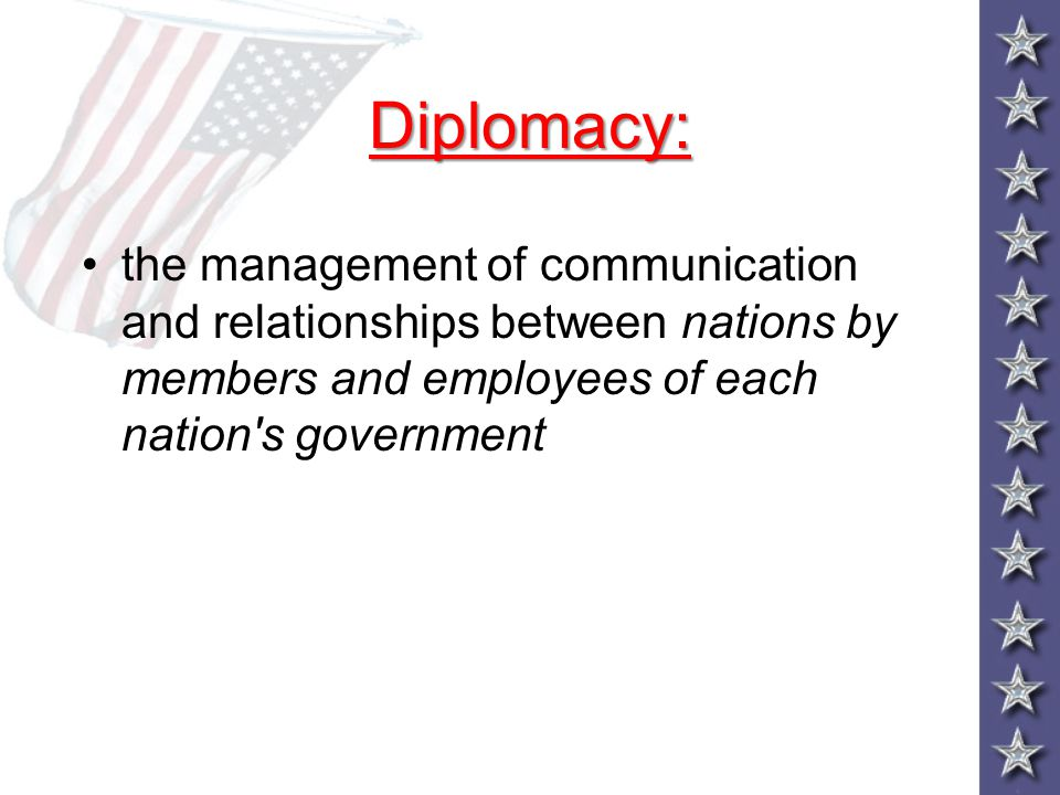 Diplomacy: the management of communication and relationships between nations by members and employees of each nation s government