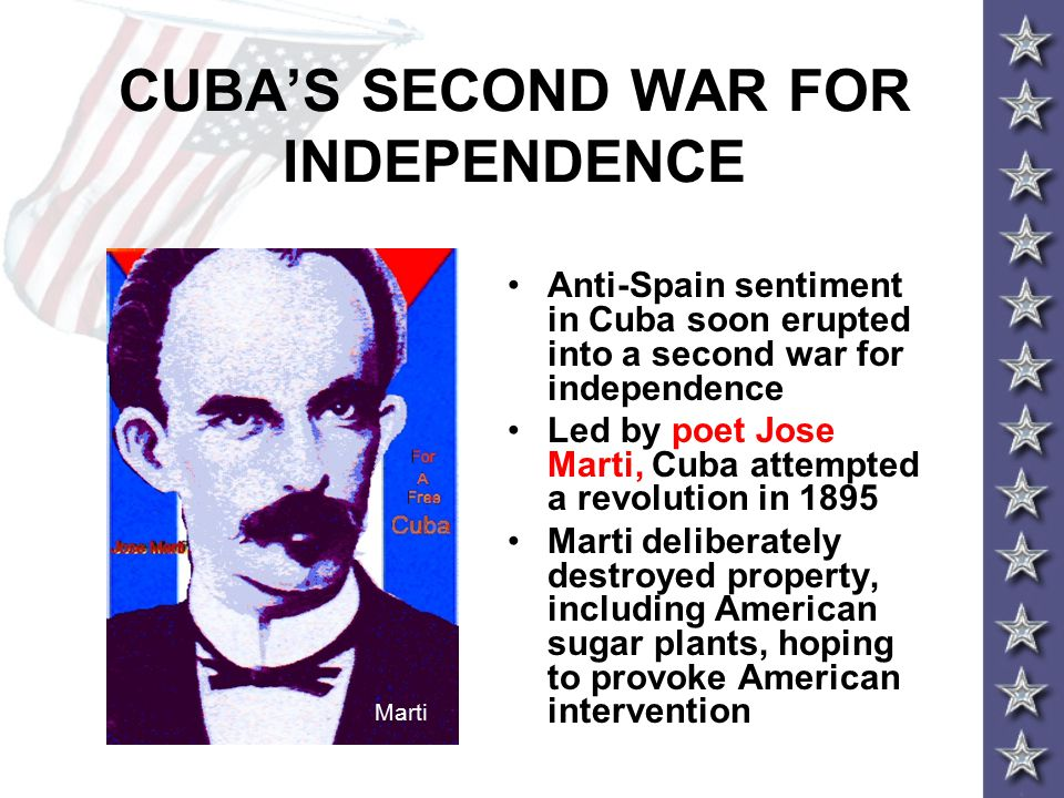 CUBA'S SECOND WAR FOR INDEPENDENCE Anti-Spain sentiment in Cuba soon erupted into a second war for independence Led by poet Jose Marti, Cuba attempted a revolution in 1895 Marti deliberately destroyed property, including American sugar plants, hoping to provoke American intervention Marti