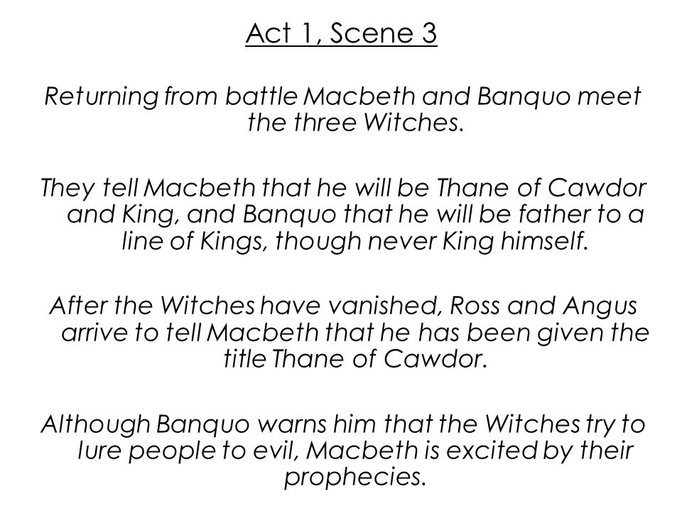 Act 1, Scene 3 Returning from battle Macbeth and Banquo meet the three Witches. They tell Macbeth that he will be Thane of Cawdor and King, and Banquo