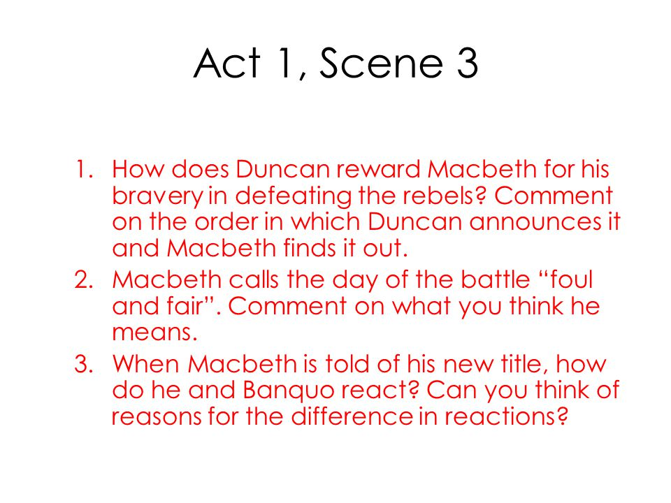 Act 1, Scene 3 1.How does Duncan reward Macbeth for his bravery in defeating the rebels? Comment on the order in which Duncan announces it and Macbeth
