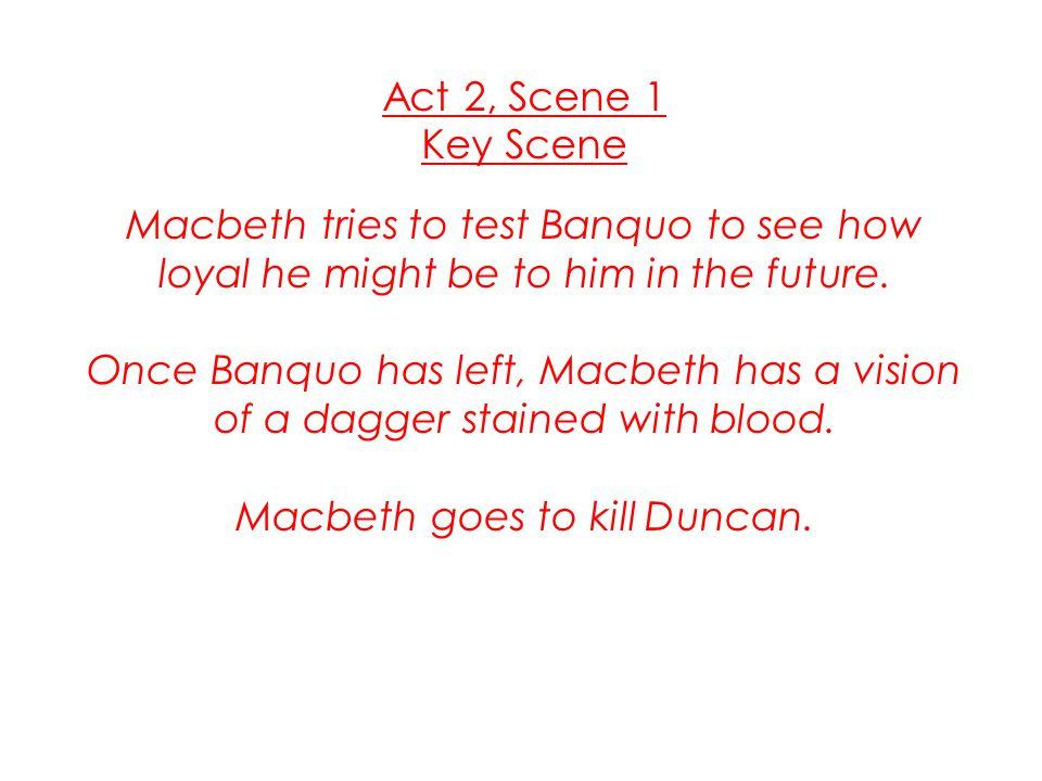Act 2, Scene 1 Key Scene Macbeth tries to test Banquo to see how loyal he might be to him in the future. Once Banquo has left, Macbeth has a vision of